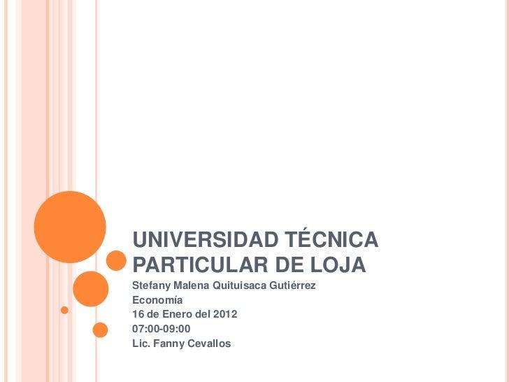 UNIVERSIDAD TÉCNICAPARTICULAR DE LOJAStefany Malena Quituisaca GutiérrezEconomía16 de Enero del 201207:00-09:00Lic. Fanny ...