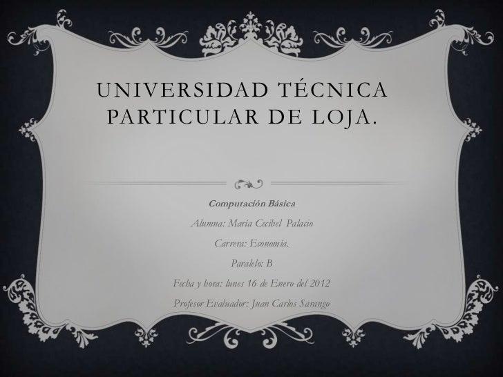 UNIVERSIDAD TÉCNICA PARTICULAR DE LOJA.              Computación Básica         Alumna: María Cecibel Palacio             ...