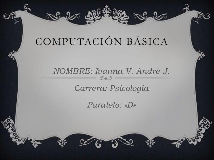 COMPUTACIÓN BÁSICA  NOMBRE: Ivanna V. André J.      Carrera: Psicología         Paralelo: «D»
