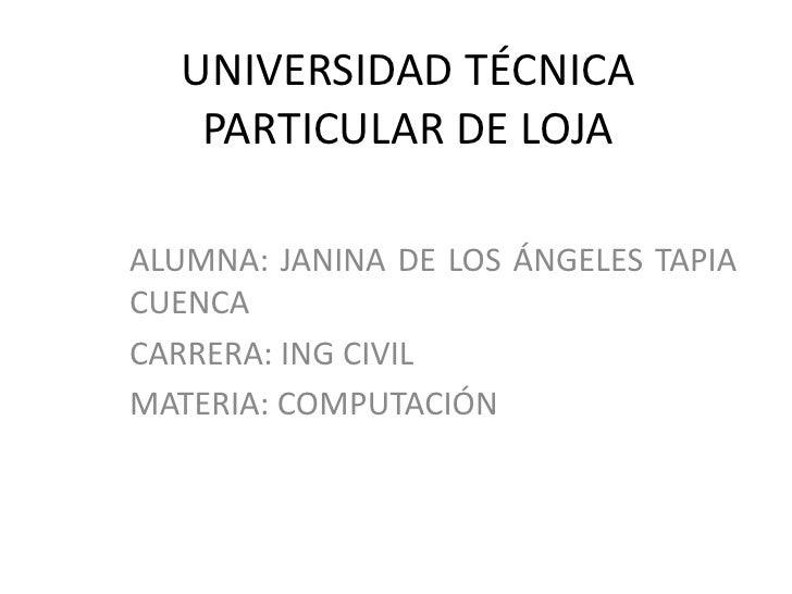 UNIVERSIDAD TÉCNICA   PARTICULAR DE LOJAALUMNA: JANINA DE LOS ÁNGELES TAPIACUENCACARRERA: ING CIVILMATERIA: COMPUTACIÓN