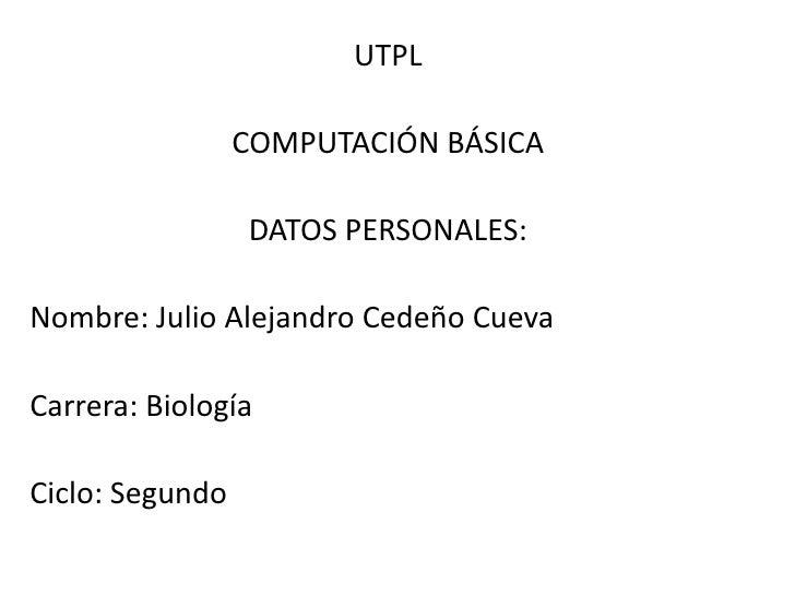 UTPL                 COMPUTACIÓN BÁSICA                 DATOS PERSONALES:Nombre: Julio Alejandro Cedeño CuevaCarrera: Biol...