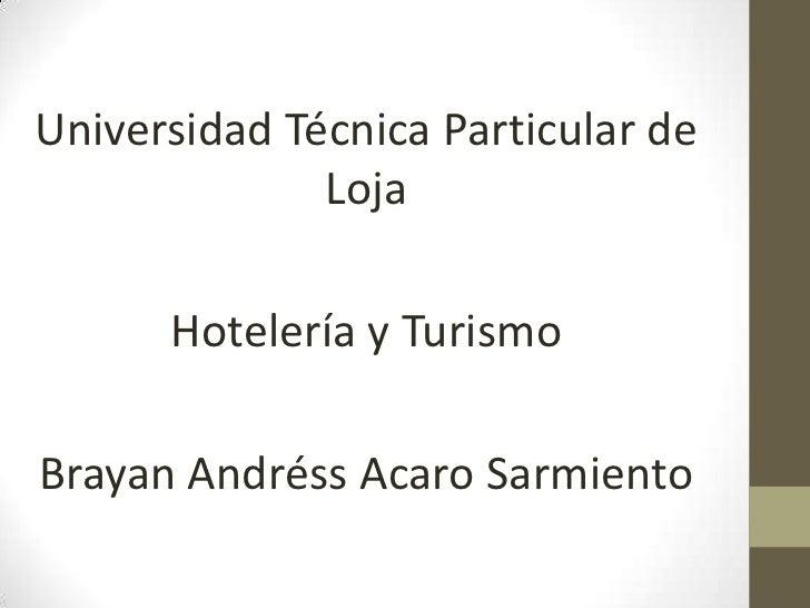 Universidad Técnica Particular de              Loja      Hotelería y TurismoBrayan Andréss Acaro Sarmiento