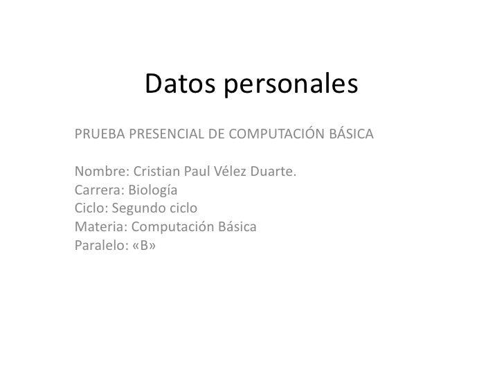Datos personalesPRUEBA PRESENCIAL DE COMPUTACIÓN BÁSICANombre: Cristian Paul Vélez Duarte.Carrera: BiologíaCiclo: Segundo ...