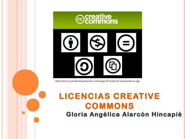 http://www.periodicolapislazuli.com/images/CreativeCommonsIcons.jpg  LICENCIAS CREATIVE COMMONS  Gloria Angélica Alarcón H...