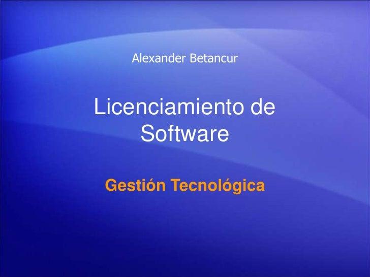 Alexander Betancur<br />Licenciamiento de Software<br />Gestión Tecnológica<br />
