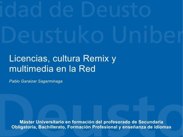 Licencias, cultura Remix y multimedia en la Red Pablo Garaizar Sagarminaga         Máster Universitario en formación del p...