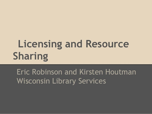 Licensing and ResourceSharingEric Robinson and Kirsten HoutmanWisconsin Library Services