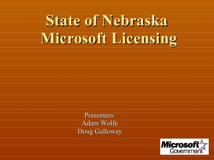 State of Nebraska  Microsoft Licensing Presenters: Adam Wolfe Doug Galloway