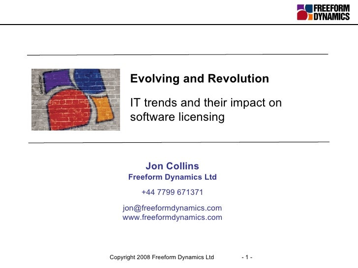 Evolving and Revolution IT trends and their impact on software licensing Jon Collins Freeform Dynamics Ltd +44 7799 671371...