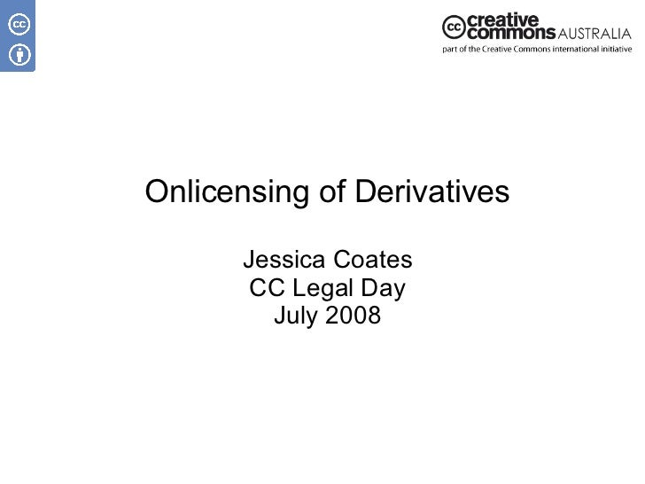 Onlicensing of Derivatives Jessica Coates CC Legal Day July 2008
