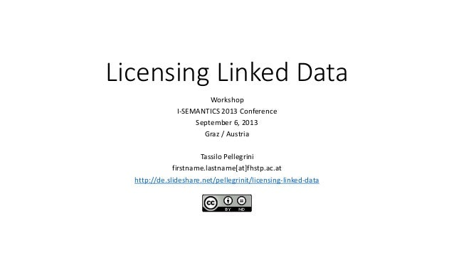 Licensing Linked Data Workshop I-SEMANTICS 2013 Conference September 6, 2013 Graz / Austria Tassilo Pellegrini firstname.l...