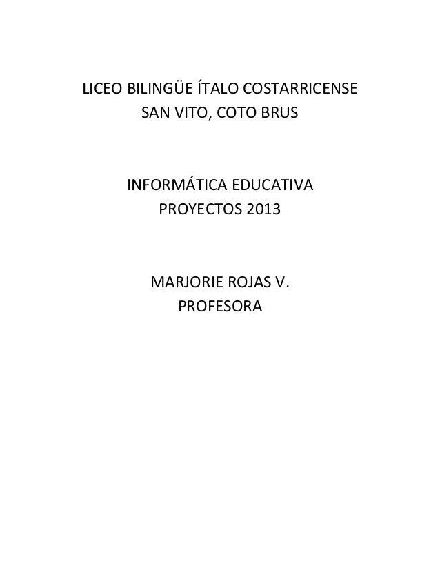 LICEO BILINGÜE ÍTALO COSTARRICENSE SAN VITO, COTO BRUS  INFORMÁTICA EDUCATIVA PROYECTOS 2013  MARJORIE ROJAS V. PROFESORA