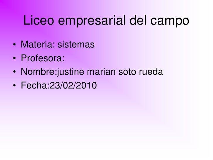 Liceo empresarial del campo •   Materia: sistemas •   Profesora: •   Nombre:justine marian soto rueda •   Fecha:23/02/2010