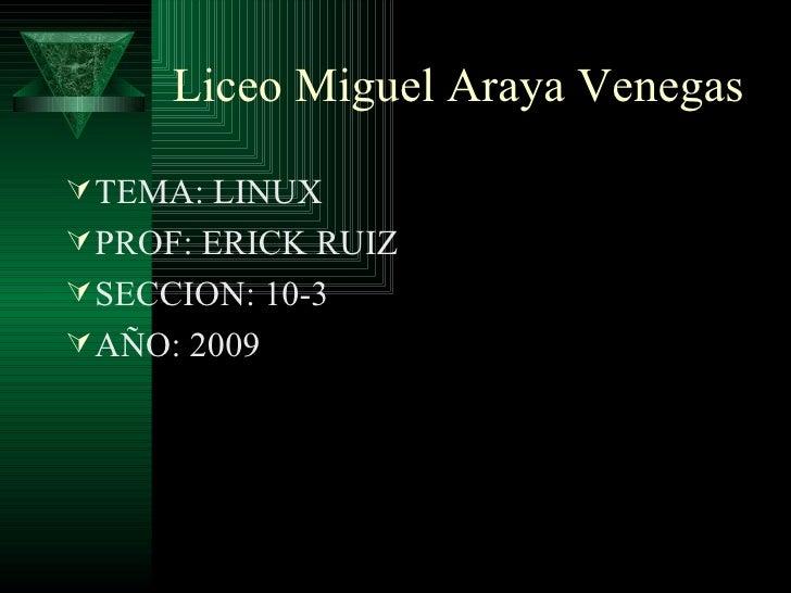 Liceo Miguel Araya Venegas <ul><li>TEMA: LINUX </li></ul><ul><li>PROF: ERICK RUIZ </li></ul><ul><li>SECCION: 10-3 </li></u...