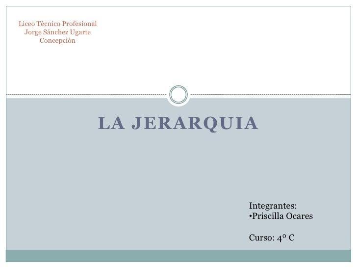 La Jerarquia<br />Liceo Técnico ProfesionalJorge Sánchez UgarteConcepción<br />Integrantes:<br /><ul><li>Priscilla Ocares<...