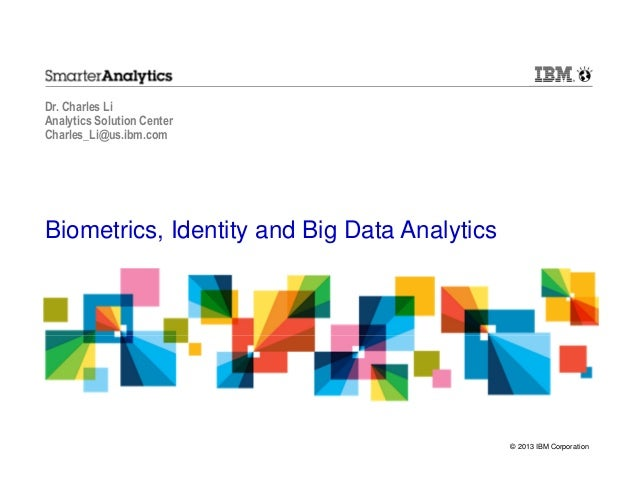 Dr. Charles Li Analytics Solution Center Charles_Li@us.ibm.com  Biometrics, Identity and Big Data Analytics  © 2013 IBM Co...