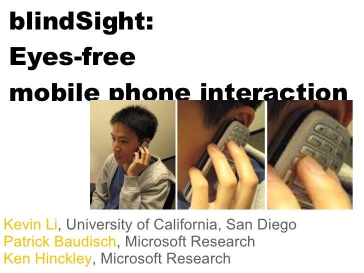 blindSight: Eyes-free  mobile phone interaction Kevin Li , University of California, San Diego Patrick Baudisch , Microsof...