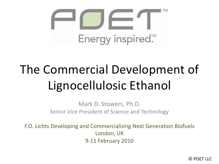 The Commercial Development of Lignocellulosic Ethanol<br />Mark D. Stowers, Ph.D.<br />Senior Vice President of Science an...