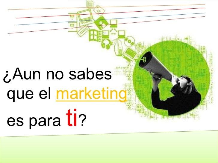 ¿Aun no sabes<br /> que el marketing<br /> es para ti?<br />