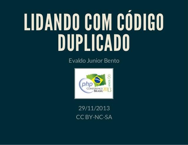 LIDANDO COM CÓDIGO DUPLICADO Evaldo Junior Bento  29/11/2013 CC BY-NC-SA