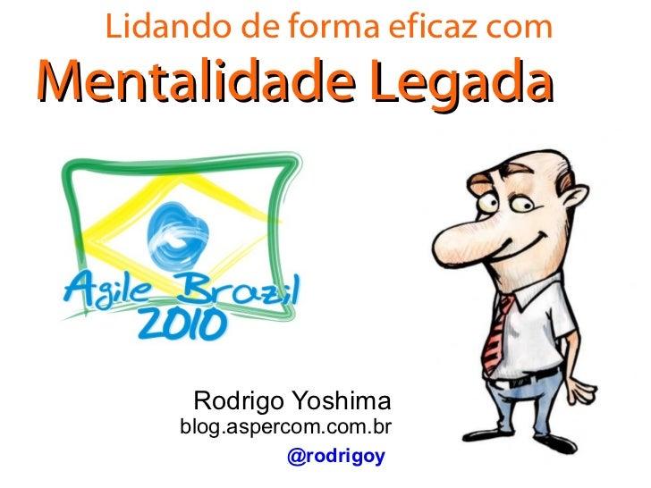 Lidando de forma eficaz com Mentalidade Legada Rodrigo Yoshima blog.aspercom.com.br @rodrigoy
