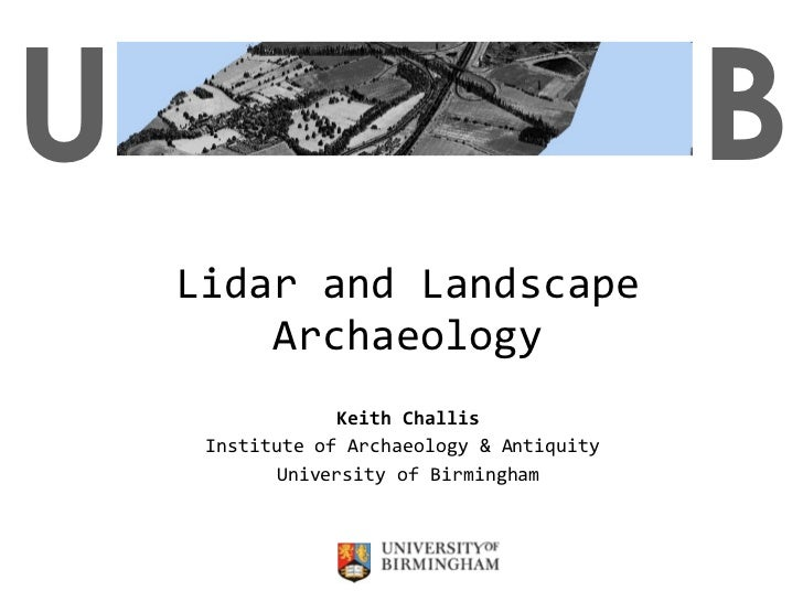 Lidar and Landscape Archaeology Keith Challis Institute of Archaeology & Antiquity  University of Birmingham U B