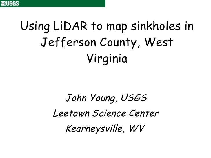 Using LiDAR to map sinkholes in Jefferson County, West Virginia John Young, USGS Leetown Science Center Kearneysville, WV