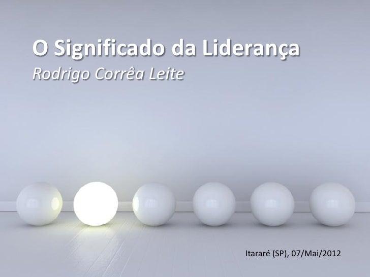 O Significado da LiderançaRodrigo Corrêa Leite                                     Itararé (SP), 07/Mai/2012              ...