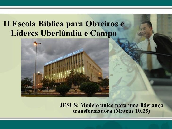 II Escola Bíblica para Obreiros e Líderes Uberlândia e Campo JESUS: Modelo único para uma liderança transformadora (Mateus...