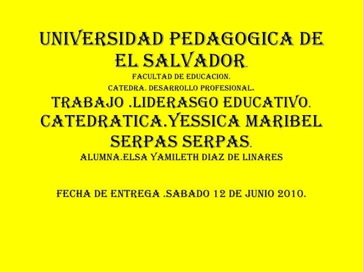 UNIVERSIDAD PEDAGOGICA DE EL SALVADOR . FACULTAD DE EDUCACION. CATEDRA. DESARROLLO PROFESIONAL . TRABAJO .LIDERASGO EDUCAT...