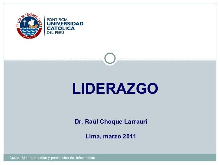 LIDERAZGO Dr. Raúl Choque Larrauri Lima, marzo 2011 Curso: Sistematización y producción de  información