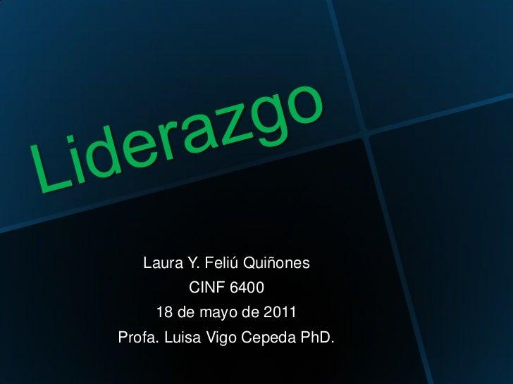 Liderazgo<br />Laura Y. Feliú Quiñones<br />CINF 6400<br />18 de mayo de 2011<br />Profa. Luisa Vigo Cepeda PhD. <br />
