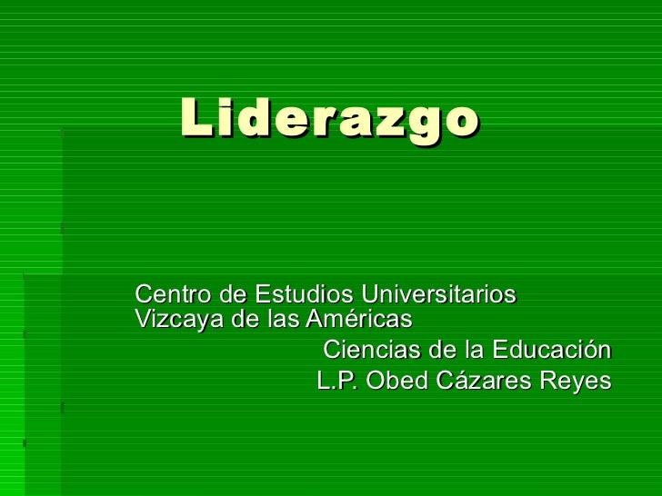 Liderazgo Centro de Estudios Universitarios Vizcaya de las Américas Ciencias de la Educación L.P. Obed Cázares Reyes