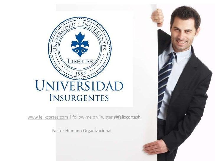 www.felixcortes.com | follow me on Twitter@felixcortesh<br />Factor Humano Organizacional<br />