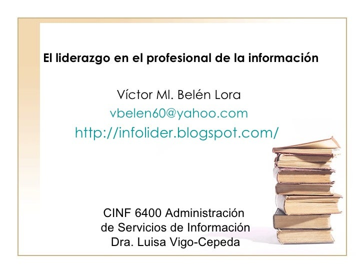 Víctor Ml. Belén Lora [email_address] http://infolider.blogspot.com/   El liderazgo en el profesional de la información  C...