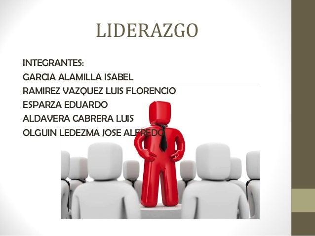 LIDERAZGOINTEGRANTES:GARCIA ALAMILLA ISABELRAMIREZ VAZQUEZ LUIS FLORENCIOESPARZA EDUARDOALDAVERA CABRERA LUISOLGUIN LEDEZM...