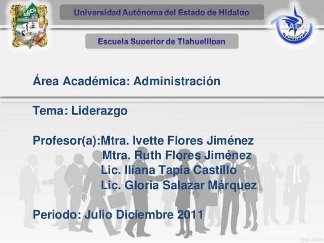 Área Académica: Administración Tema: Liderazgo Profesor(a):Mtra. Ivette Flores Jiménez Mtra. Ruth Flores Jiménez Lic. Ilia...