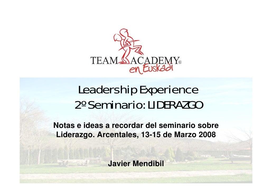 Leadership Experience      2º Seminario: LIDERAZGO Notas e ideas a recordar del seminario sobre Liderazgo. Arcentales, 13-...