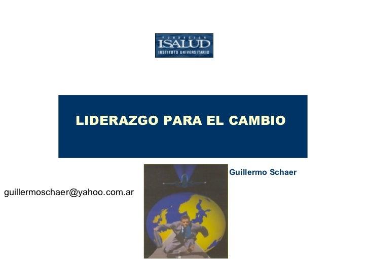 LIDERAZGO PARA EL CAMBIO  Lic. Guillermo Schaer   [email_address]