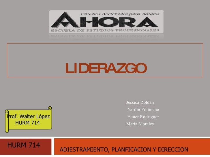 LIDERAZGO   Jessica Roldan  Yarilín Filomeno Elmer Rodriguez Maria Morales Prof. Walter López HURM 714  HURM 714 ADIESTRAM...