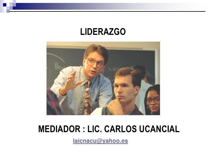 LIDERAZGO<br />MEDIADOR : LIC. CARLOS UCANCIAL<br />laicnacu@yahoo.es<br />