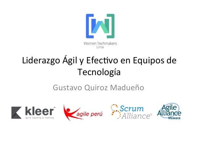 Liderazgo  Ágil  y  Efec1vo  en  Equipos  de   Tecnología     Gustavo  Quiroz  Madueño