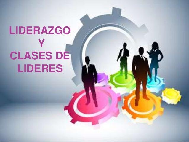 LIDERAZGO Y CLASES DE LIDERES