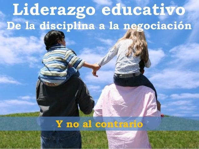 Liderazgo educativoDe la disciplina a la negociación        Y no al contrario