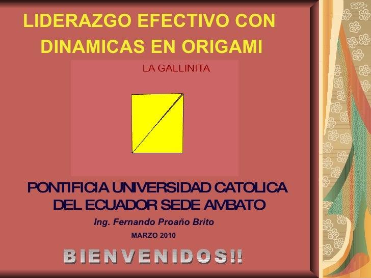 LIDERAZGO EFECTIVO CON DINAMICAS EN ORIGAMI BIENVENIDOS!! Ing. Fernando Proaño Brito PONTIFICIA UNIVERSIDAD CATOLICA  DEL ...