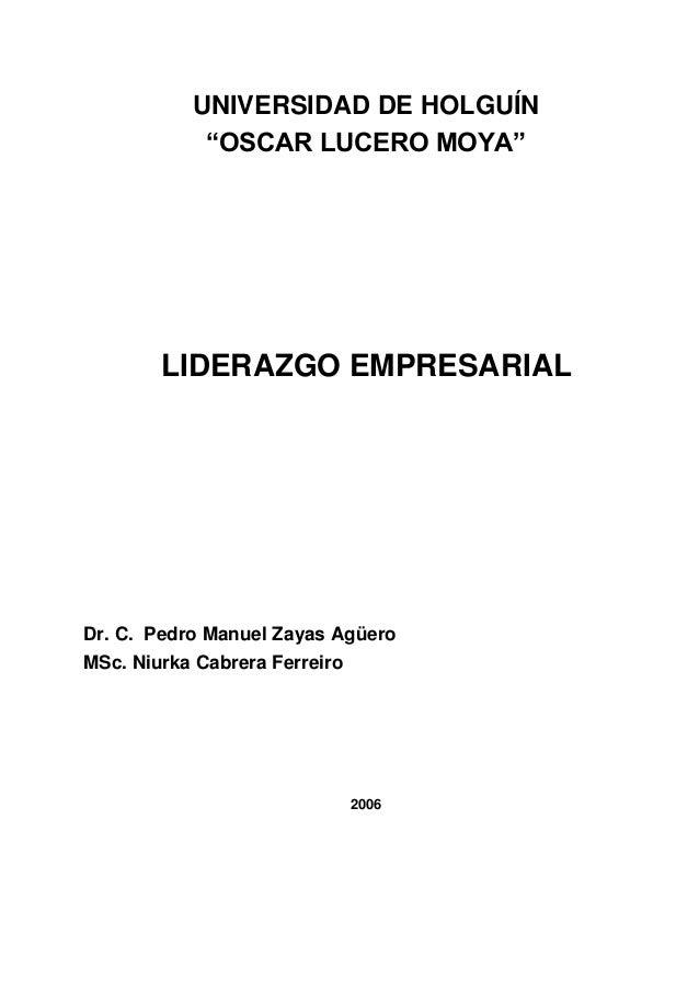 "UNIVERSIDAD DE HOLGUÍN ""OSCAR LUCERO MOYA"" LIDERAZGO EMPRESARIAL Dr. C. Pedro Manuel Zayas Agüero MSc. Niurka Cabrera Ferr..."