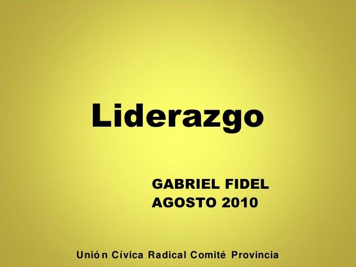 Liderazgo GABRIEL FIDEL AGOSTO 2010 Unión Cívica Radical Comité Provincia