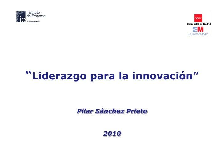 """""""Liderazgo para la innovación""""           Pilar Sánchez Prieto                  2010"""