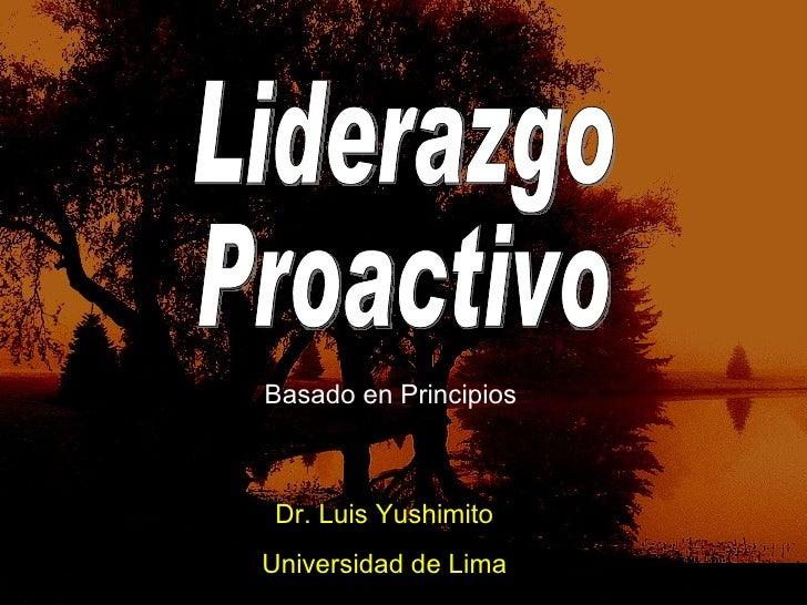 Liderazgo Proactivo Dr. Luis Yushimito Universidad de Lima Basado en Principios