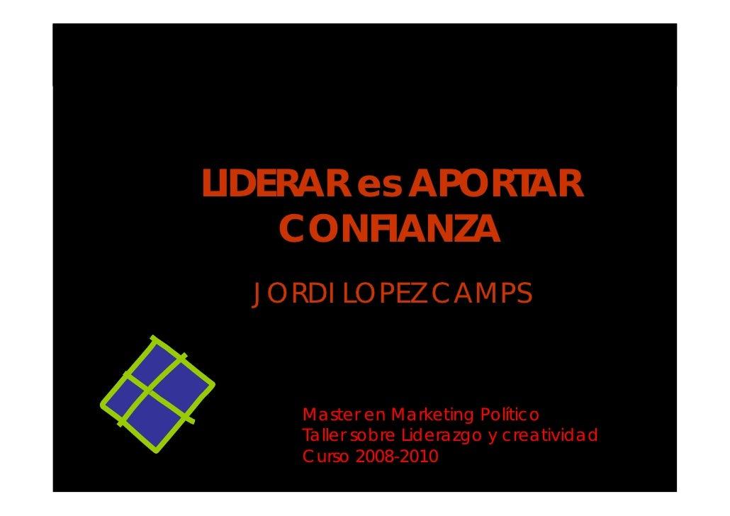 LIDERAR es APORTAR CONFIANZA JORDI LOPEZ CAMPS Master en Marketing Político Taller sobre Liderazgo y creatividad Curso 200...